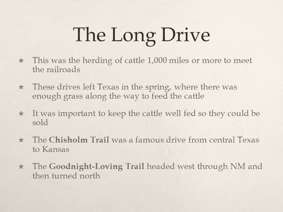 The Long Drive  This was the herding of cattle 1,000 miles or more to meet the railroads  These drives left Texas in the spring, where there was eno