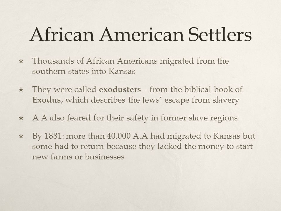 African American Settlers  Thousands of African Americans migrated from the southern states into Kansas  They were called exodusters – from the bibl
