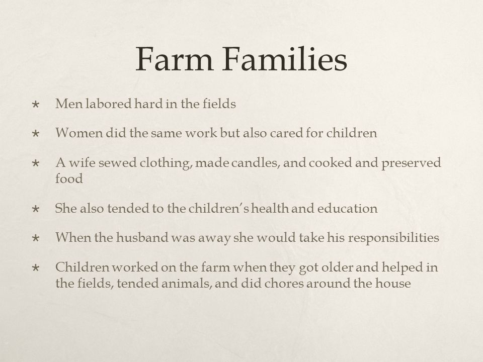 Farm Families  Men labored hard in the fields  Women did the same work but also cared for children  A wife sewed clothing, made candles, and cooked