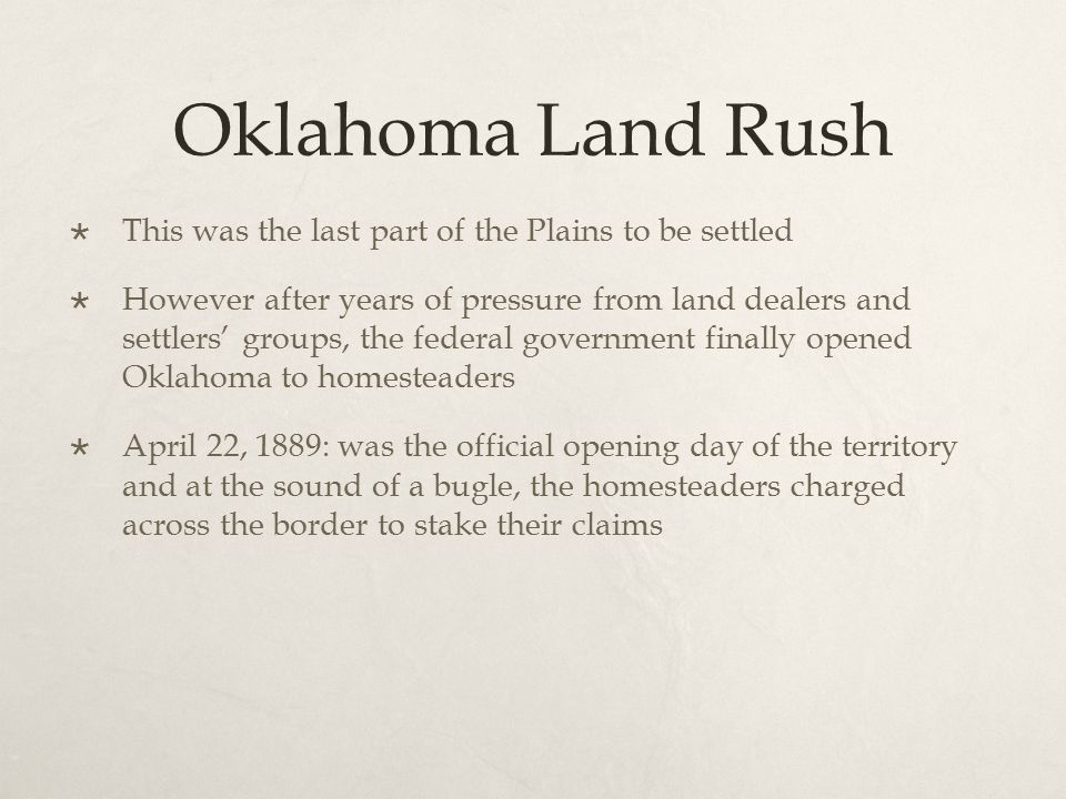 Oklahoma Land Rush  This was the last part of the Plains to be settled  However after years of pressure from land dealers and settlers' groups, the