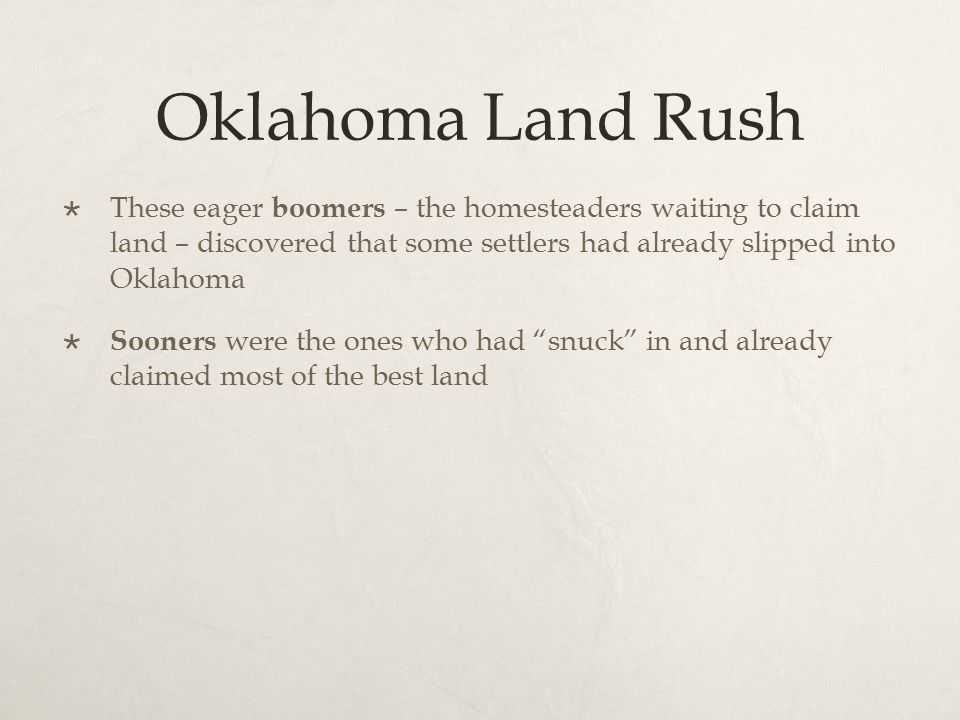 Oklahoma Land Rush  These eager boomers – the homesteaders waiting to claim land – discovered that some settlers had already slipped into Oklahoma 