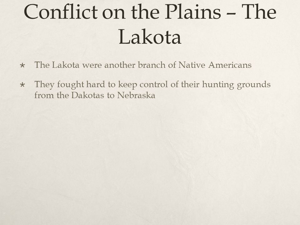 Conflict on the Plains – The Lakota  The Lakota were another branch of Native Americans  They fought hard to keep control of their hunting grounds f