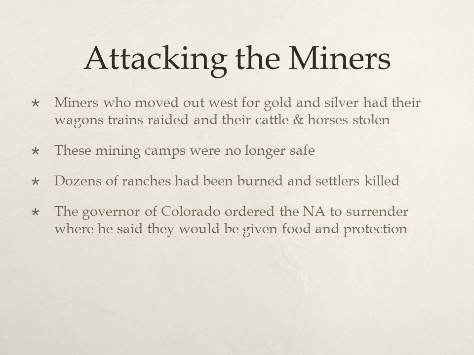 Attacking the Miners  Miners who moved out west for gold and silver had their wagons trains raided and their cattle & horses stolen  These mining ca