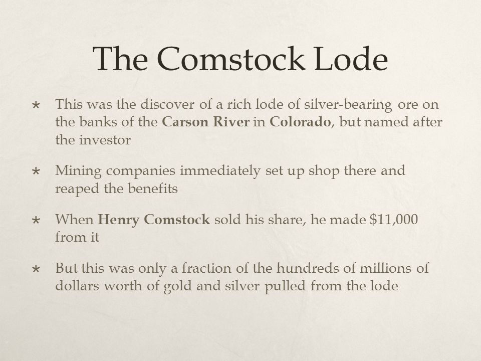 The Comstock Lode  This was the discover of a rich lode of silver-bearing ore on the banks of the Carson River in Colorado, but named after the inves