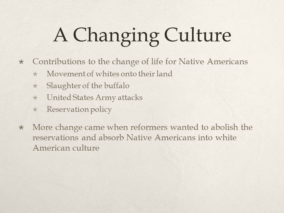 A Changing Culture  Contributions to the change of life for Native Americans  Movement of whites onto their land  Slaughter of the buffalo  United