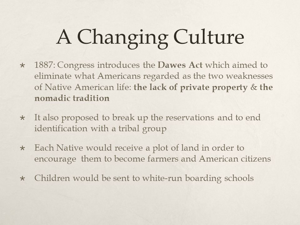 A Changing Culture  1887: Congress introduces the Dawes Act which aimed to eliminate what Americans regarded as the two weaknesses of Native American