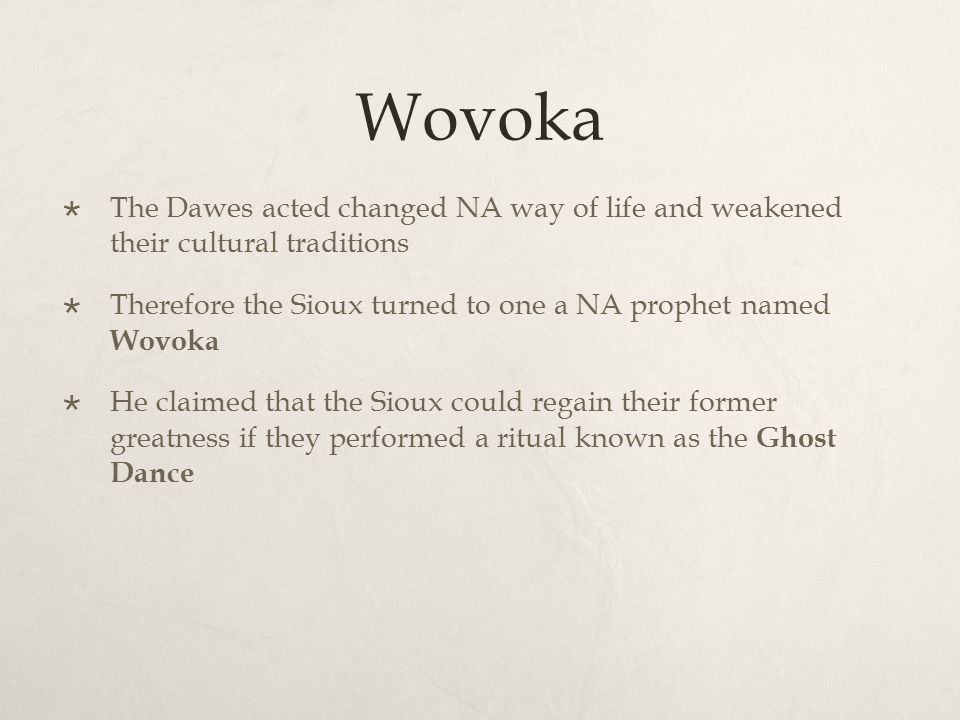 Wovoka  The Dawes acted changed NA way of life and weakened their cultural traditions  Therefore the Sioux turned to one a NA prophet named Wovoka 