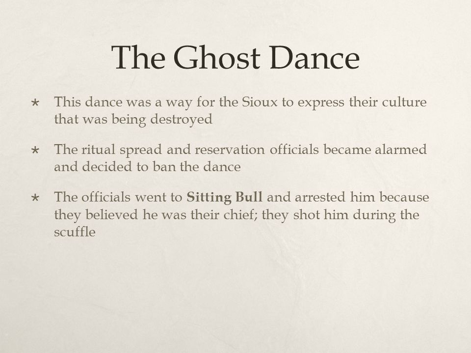 The Ghost Dance  This dance was a way for the Sioux to express their culture that was being destroyed  The ritual spread and reservation officials b