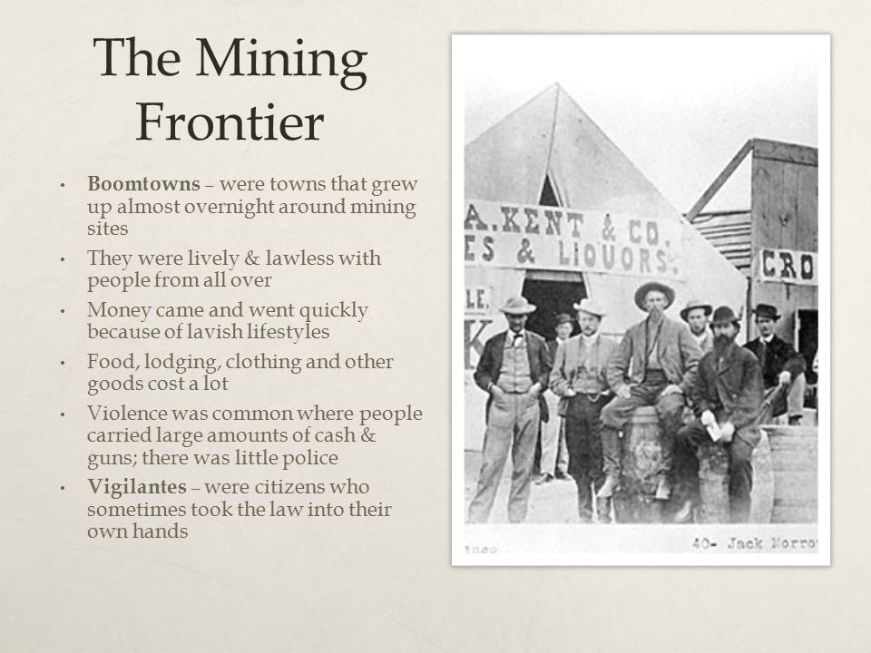 The Mining Frontier Boomtowns – were towns that grew up almost overnight around mining sites They were lively & lawless with people from all over Mone