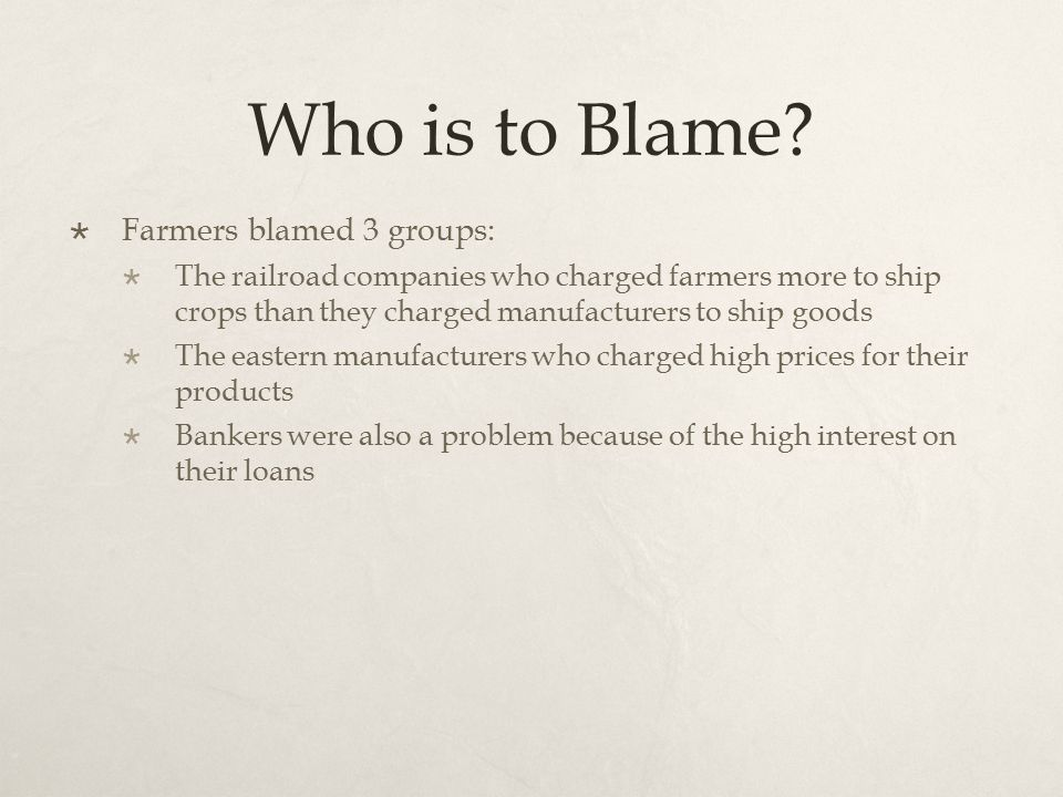 Who is to Blame?  Farmers blamed 3 groups:  The railroad companies who charged farmers more to ship crops than they charged manufacturers to ship go