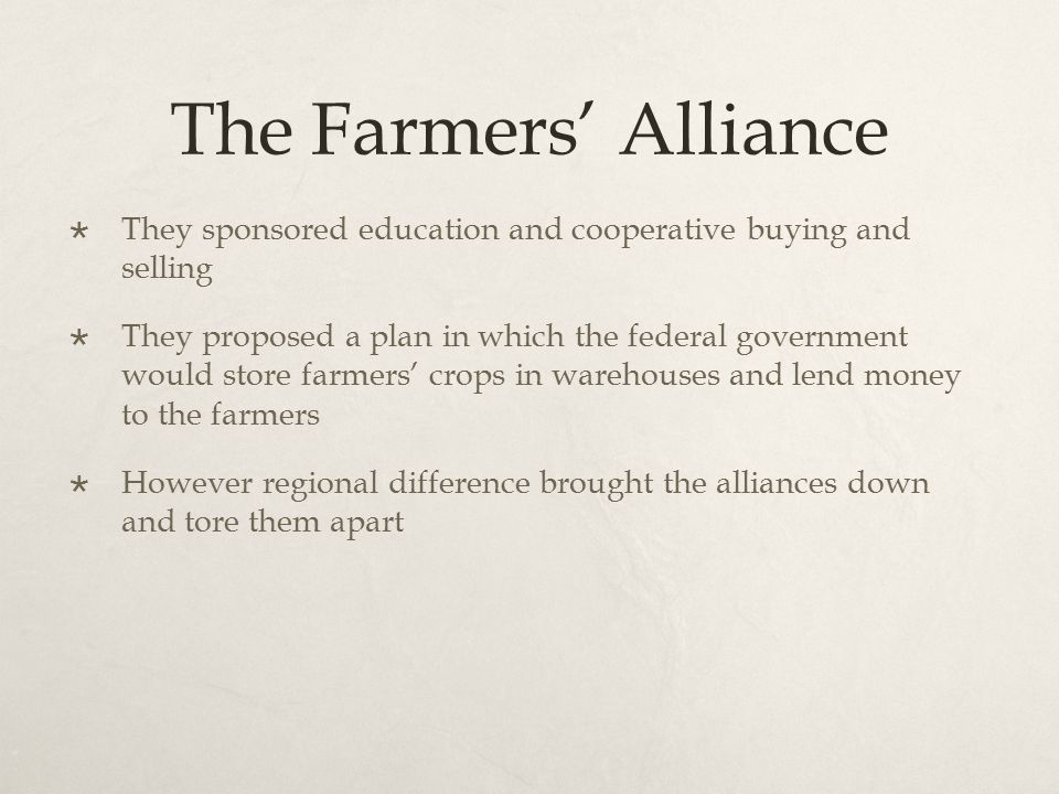 The Farmers' Alliance  They sponsored education and cooperative buying and selling  They proposed a plan in which the federal government would store