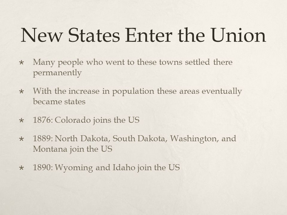 New States Enter the Union  Many people who went to these towns settled there permanently  With the increase in population these areas eventually be