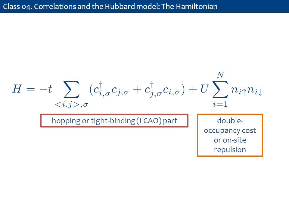 Class 04. Correlations and the Hubbard model: The Hamiltonian hopping or tight-binding (LCAO) partdouble- occupancy cost or on-site repulsion