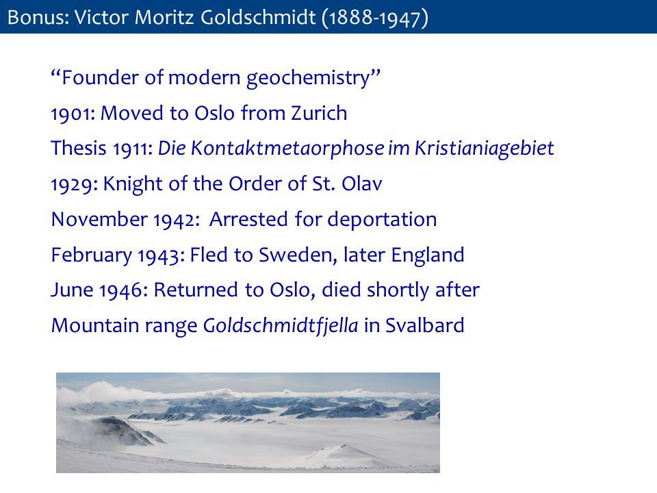Founder of modern geochemistry 1901: Moved to Oslo from Zurich Thesis 1911: Die Kontaktmetaorphose im Kristianiagebiet 1929: Knight of the Order of St.