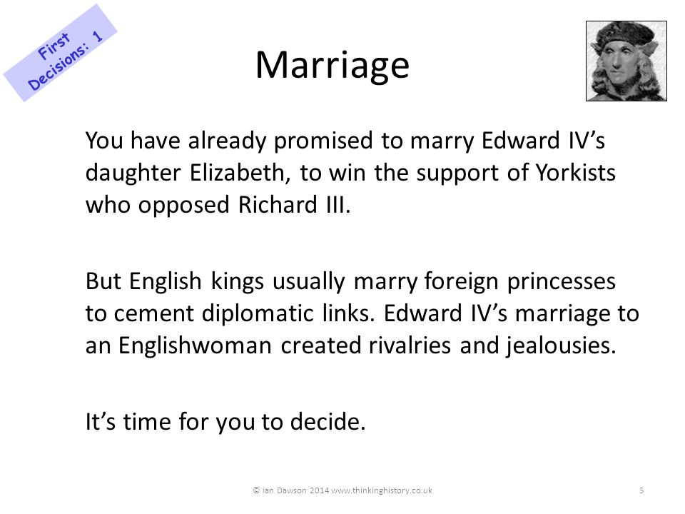 Marriage: Options a.Marry Elizabeth of York – unite the families of York and Lancaster and reduce the chance of rebellion b.Marry a French princess – France gave you aid in 1485 and might give powerful support against English rebels c.Marry a Spanish princess – this will warn France that you won't be easily dominated © Ian Dawson 2014 www.thinkinghistory.co.uk First Decisions: 1 6