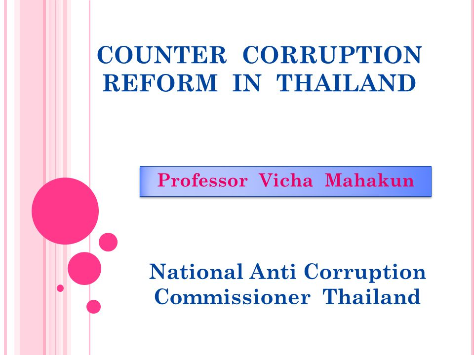 COUNTER CORRUPTION REFORM IN THAILAND Professor Vicha Mahakun National Anti Corruption Commissioner Thailand