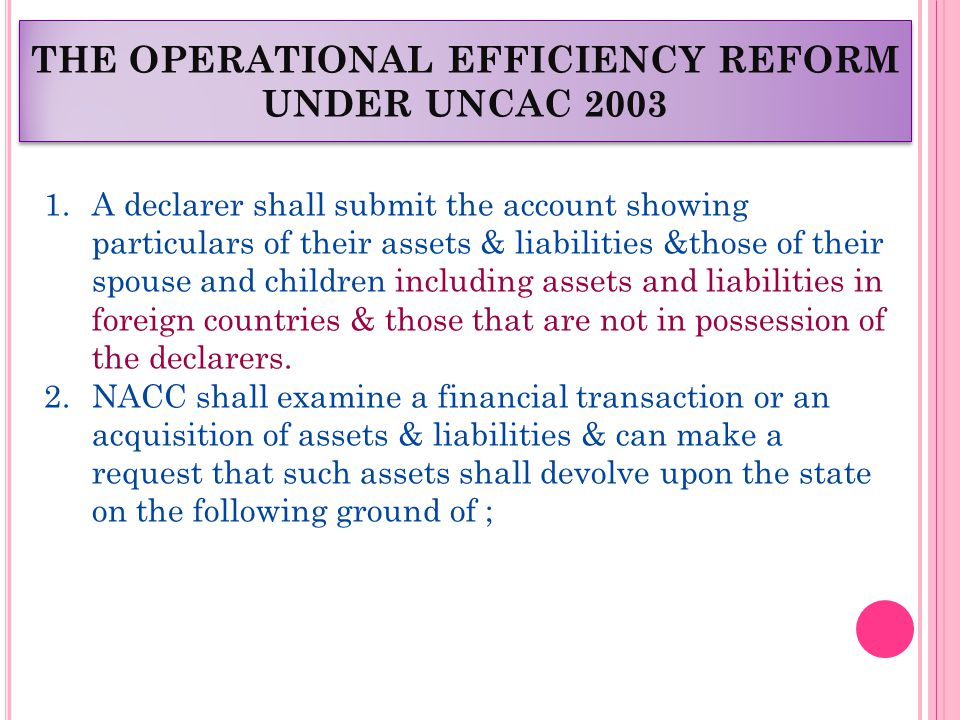 THE OPERATIONAL EFFICIENCY REFORM UNDER UNCAC 2003 1.A declarer shall submit the account showing particulars of their assets & liabilities &those of their spouse and children including assets and liabilities in foreign countries & those that are not in possession of the declarers.