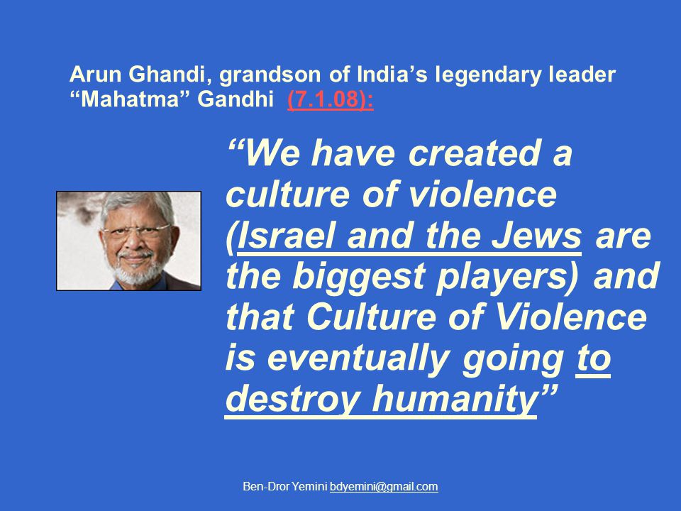Ben-Dror Yemini bdyemini@gmail.com Arun Ghandi, grandson of India's legendary leader Mahatma Gandhi (7.1.08):(7.1.08): We have created a culture of violence (Israel and the Jews are the biggest players) and that Culture of Violence is eventually going to destroy humanity