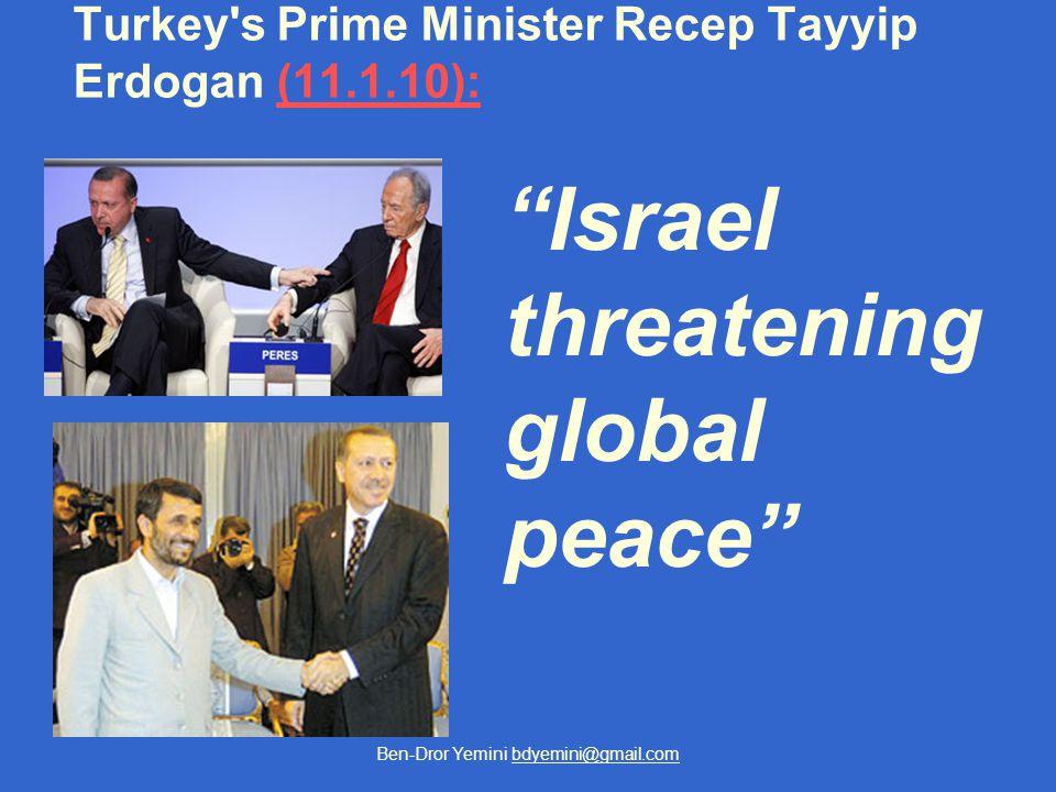"Ben-Dror Yemini bdyemini@gmail.com Turkey's Prime Minister Recep Tayyip Erdogan (11.1.10):(11.1.10): ""Israel threatening global peace"""