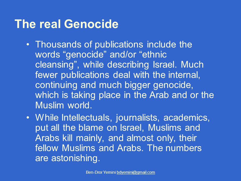 Ben-Dror Yemini bdyemini@gmail.com The real Genocide Thousands of publications include the words genocide and/or ethnic cleansing , while describing Israel.