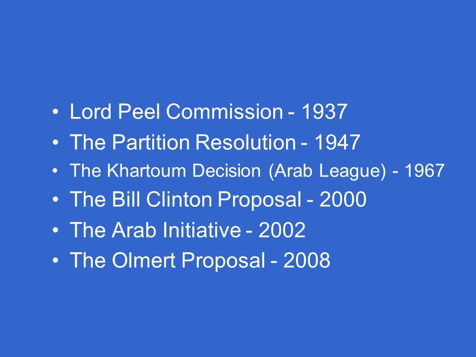 Lord Peel Commission - 1937 The Partition Resolution - 1947 The Khartoum Decision (Arab League) - 1967 The Bill Clinton Proposal - 2000 The Arab Initiative - 2002 The Olmert Proposal - 2008