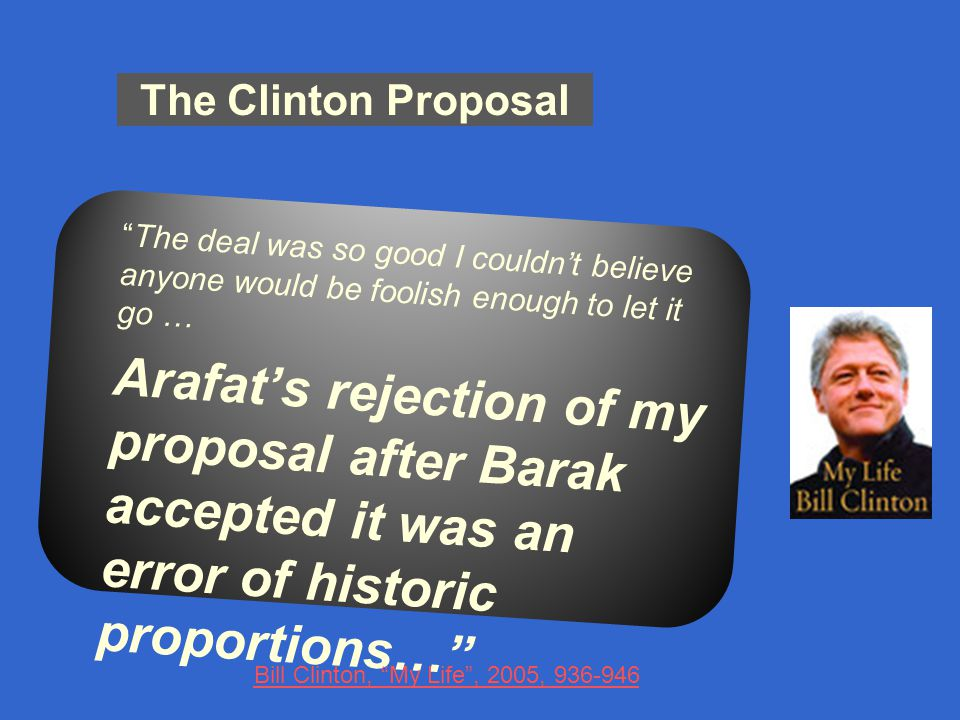 The Clinton Proposal The deal was so good I couldn't believe anyone would be foolish enough to let it go … Arafat's rejection of my proposal after Barak accepted it was an error of historic proportions… Bill Clinton, My Life , 2005, 936-946