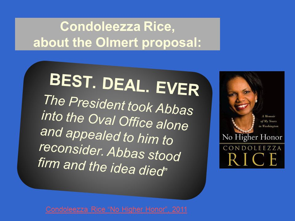 Condoleezza Rice No Higher Honor , 2011 Condoleezza Rice, about the Olmert proposal: BEST.