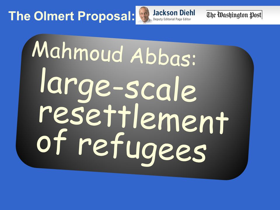 The Olmert Proposal: Mahmoud Abbas: large-scale resettlement of refugees