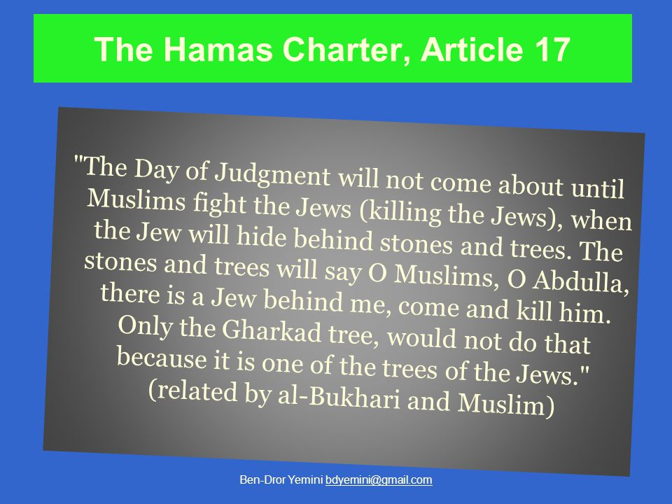 The Hamas Charter, Article 17 The Day of Judgment will not come about until Muslims fight the Jews (killing the Jews), when the Jew will hide behind stones and trees.