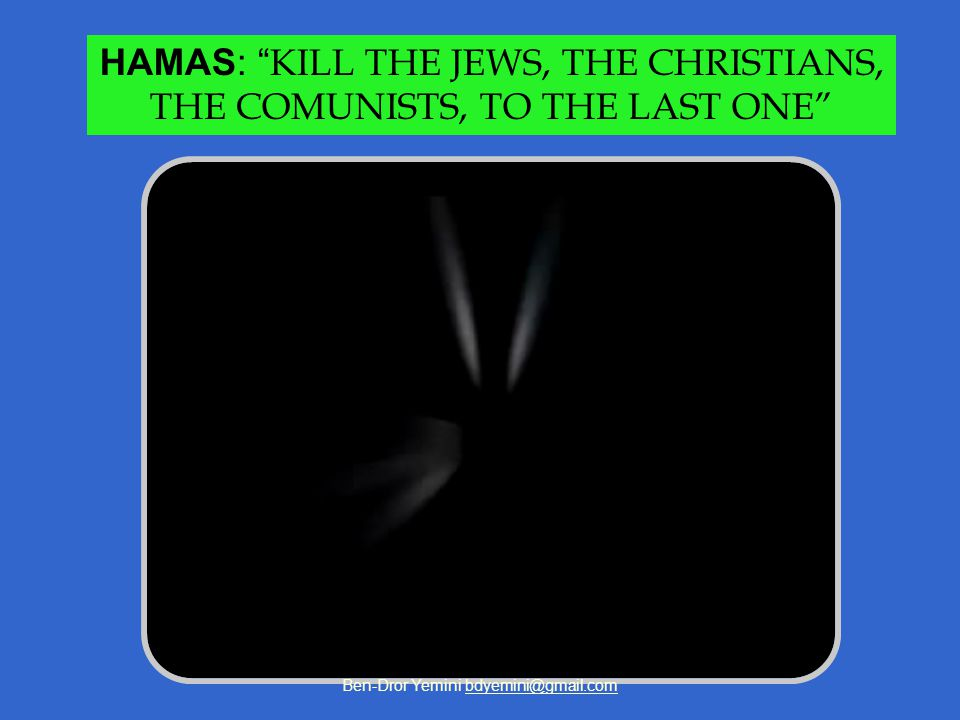 Ben-Dror Yemini bdyemini@gmail.com HAMAS: KILL THE JEWS, THE CHRISTIANS, THE COMUNISTS, TO THE LAST ONE