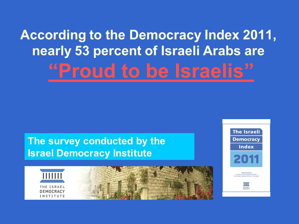 According to the Democracy Index 2011, nearly 53 percent of Israeli Arabs are Proud to be Israelis Proud to be Israelis The survey conducted by the Israel Democracy Institute