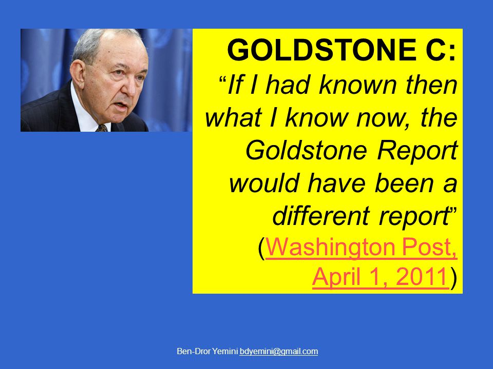 Ben-Dror Yemini bdyemini@gmail.com GOLDSTONE C: If I had known then what I know now, the Goldstone Report would have been a different report (Washington Post,Washington Post, April 1, 2011April 1, 2011)