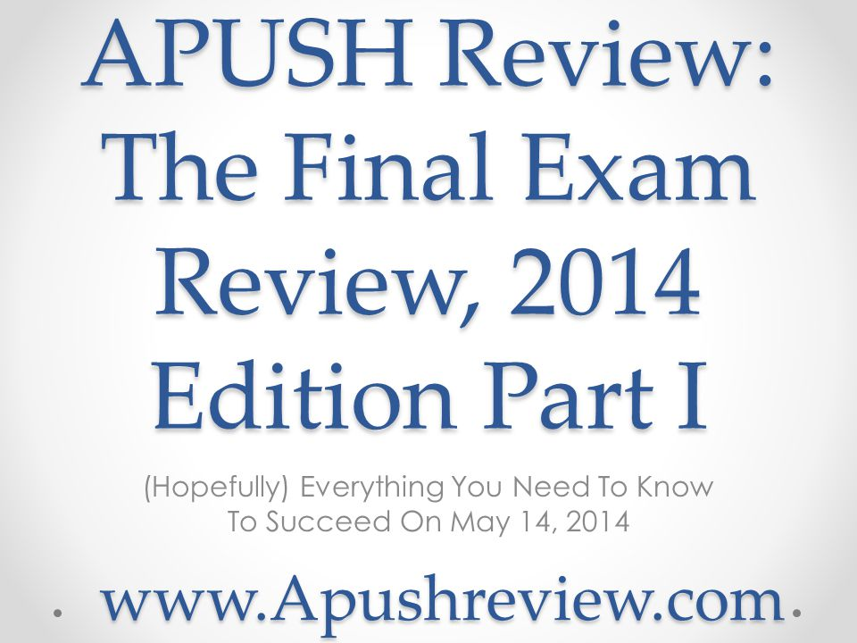 APUSH Review: The Final Exam Review, 2014 Edition Part I (Hopefully) Everything You Need To Know To Succeed On May 14, 2014 www.Apushreview.com