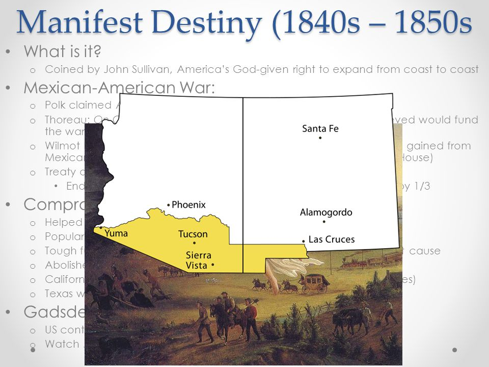 Manifest Destiny (1840s – 1850s What is it? o Coined by John Sullivan, America's God-given right to expand from coast to coast Mexican-American War: o