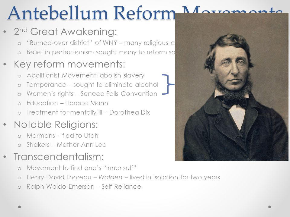 Antebellum Reform Movements 2 nd Great Awakening: o Burned-over district of WNY – many religious conversions o Belief in perfectionism sought many to reform society Key reform movements: o Abolitionist Movement: abolish slavery o Temperance – sought to eliminate alcohol o Women's rights – Seneca Falls Convention o Education – Horace Mann o Treatment for mentally ill – Dorothea Dix Notable Religions: o Mormons – fled to Utah o Shakers – Mother Ann Lee Transcendentalism: o Movement to find one's inner self o Henry David Thoreau – Walden – lived in isolation for two years o Ralph Waldo Emerson – Self Reliance Women played a large role