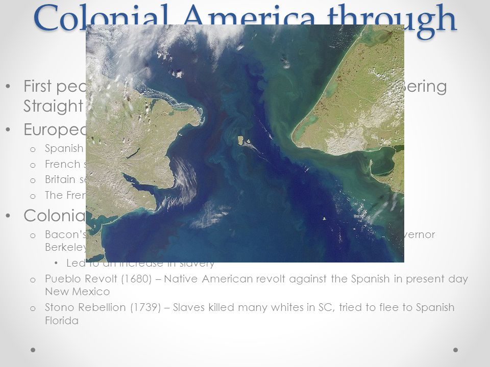 Colonial America through 1776 First people came to the Americas through the Bering Straight from Asia European colonization o Spanish tended to settle in Central and South America o French settled in New France (Canada, Ohio Valley) o Britain settled on the East coast (13 colonies) o The French had the best relationship with Natives Colonial Rebellions: o Bacon's Rebellion (1676) – poor, landless whites rebelled against Governor Berkeley; upset with lack of protection from Native Americans Led to an increase in slavery o Pueblo Revolt (1680) – Native American revolt against the Spanish in present day New Mexico o Stono Rebellion (1739) – Slaves killed many whites in SC, tried to flee to Spanish Florida