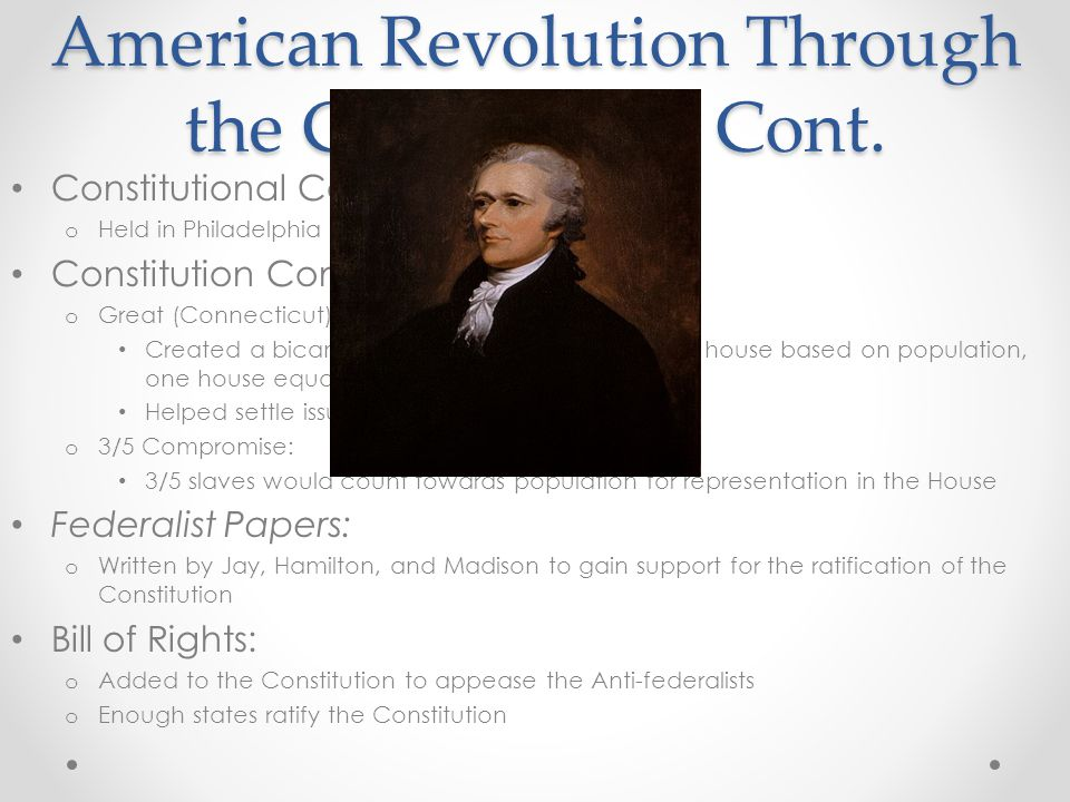 American Revolution Through the Constitution Cont. Constitutional Convention: o Held in Philadelphia Constitution Compromises to know: o Great (Connec