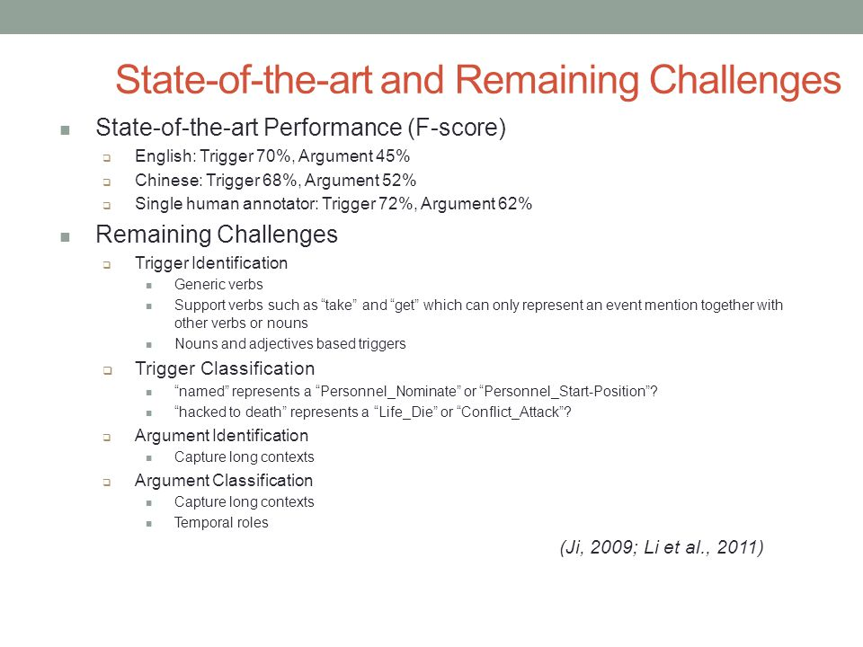 State-of-the-art and Remaining Challenges State-of-the-art Performance (F-score)  English: Trigger 70%, Argument 45%  Chinese: Trigger 68%, Argument 52%  Single human annotator: Trigger 72%, Argument 62% Remaining Challenges  Trigger Identification Generic verbs Support verbs such as take and get which can only represent an event mention together with other verbs or nouns Nouns and adjectives based triggers  Trigger Classification named represents a Personnel_Nominate or Personnel_Start-Position .