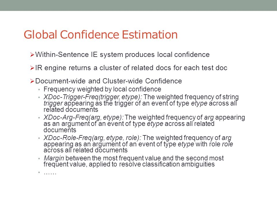 Global Confidence Estimation  Within-Sentence IE system produces local confidence  IR engine returns a cluster of related docs for each test doc  Document-wide and Cluster-wide Confidence Frequency weighted by local confidence XDoc-Trigger-Freq(trigger, etype): The weighted frequency of string trigger appearing as the trigger of an event of type etype across all related documents XDoc-Arg-Freq(arg, etype): The weighted frequency of arg appearing as an argument of an event of type etype across all related documents XDoc-Role-Freq(arg, etype, role): The weighted frequency of arg appearing as an argument of an event of type etype with role role across all related documents Margin between the most frequent value and the second most frequent value, applied to resolve classification ambiguities ……