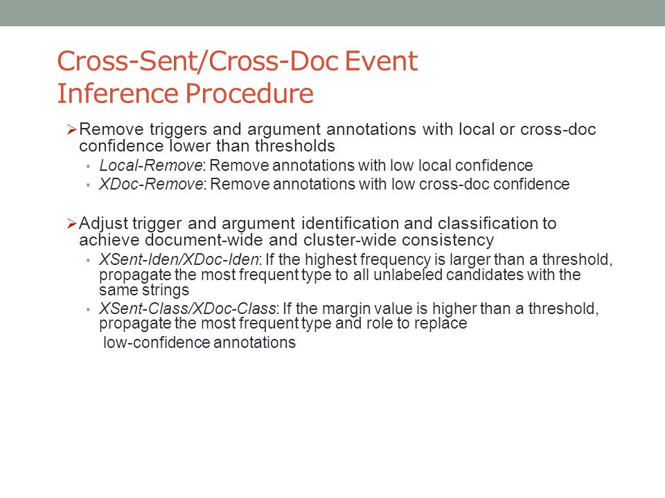 Cross-Sent/Cross-Doc Event Inference Procedure  Remove triggers and argument annotations with local or cross-doc confidence lower than thresholds Local-Remove: Remove annotations with low local confidence XDoc-Remove: Remove annotations with low cross-doc confidence  Adjust trigger and argument identification and classification to achieve document-wide and cluster-wide consistency XSent-Iden/XDoc-Iden: If the highest frequency is larger than a threshold, propagate the most frequent type to all unlabeled candidates with the same strings XSent-Class/XDoc-Class: If the margin value is higher than a threshold, propagate the most frequent type and role to replace low-confidence annotations