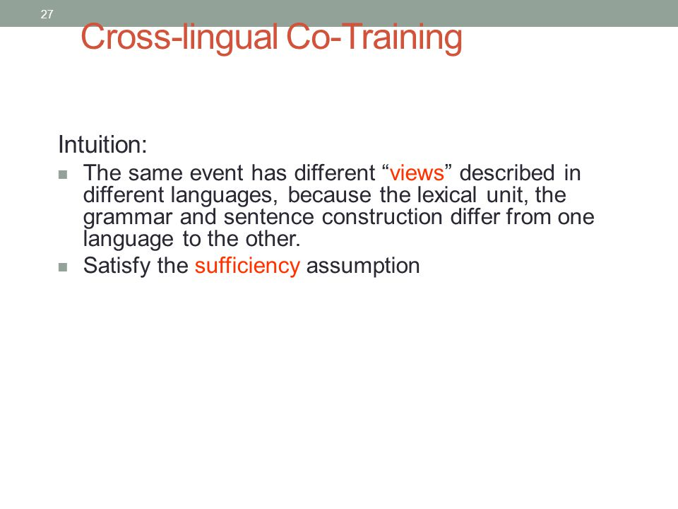 27 Cross-lingual Co-Training Intuition: The same event has different views described in different languages, because the lexical unit, the grammar and sentence construction differ from one language to the other.