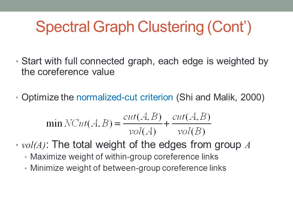 Spectral Graph Clustering (Cont') Start with full connected graph, each edge is weighted by the coreference value Optimize the normalized-cut criterion (Shi and Malik, 2000) vol(A) : The total weight of the edges from group A Maximize weight of within-group coreference links Minimize weight of between-group coreference links