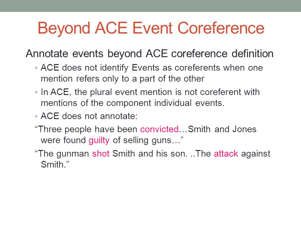 Beyond ACE Event Coreference Annotate events beyond ACE coreference definition ACE does not identify Events as coreferents when one mention refers only to a part of the other In ACE, the plural event mention is not coreferent with mentions of the component individual events.