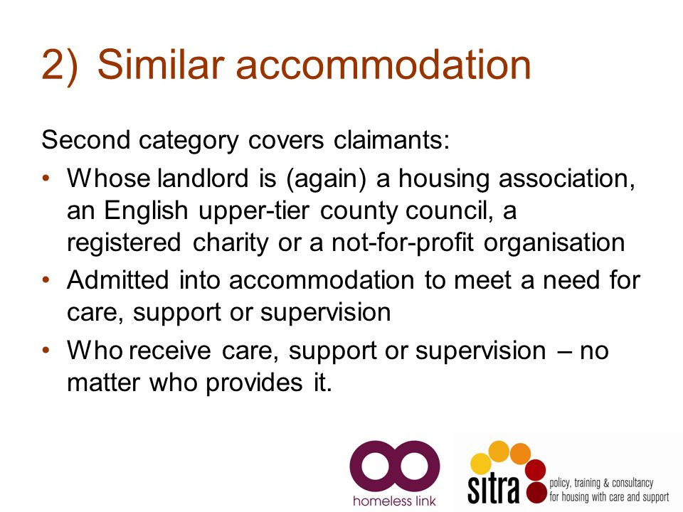 2)Similar accommodation Second category covers claimants: Whose landlord is (again) a housing association, an English upper-tier county council, a registered charity or a not-for-profit organisation Admitted into accommodation to meet a need for care, support or supervision Who receive care, support or supervision – no matter who provides it.