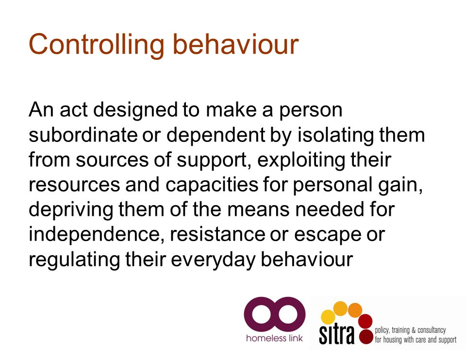Controlling behaviour An act designed to make a person subordinate or dependent by isolating them from sources of support, exploiting their resources and capacities for personal gain, depriving them of the means needed for independence, resistance or escape or regulating their everyday behaviour