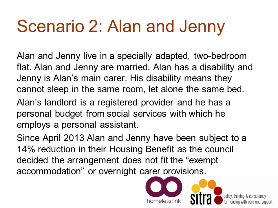 Scenario 2: Alan and Jenny Alan and Jenny live in a specially adapted, two-bedroom flat.