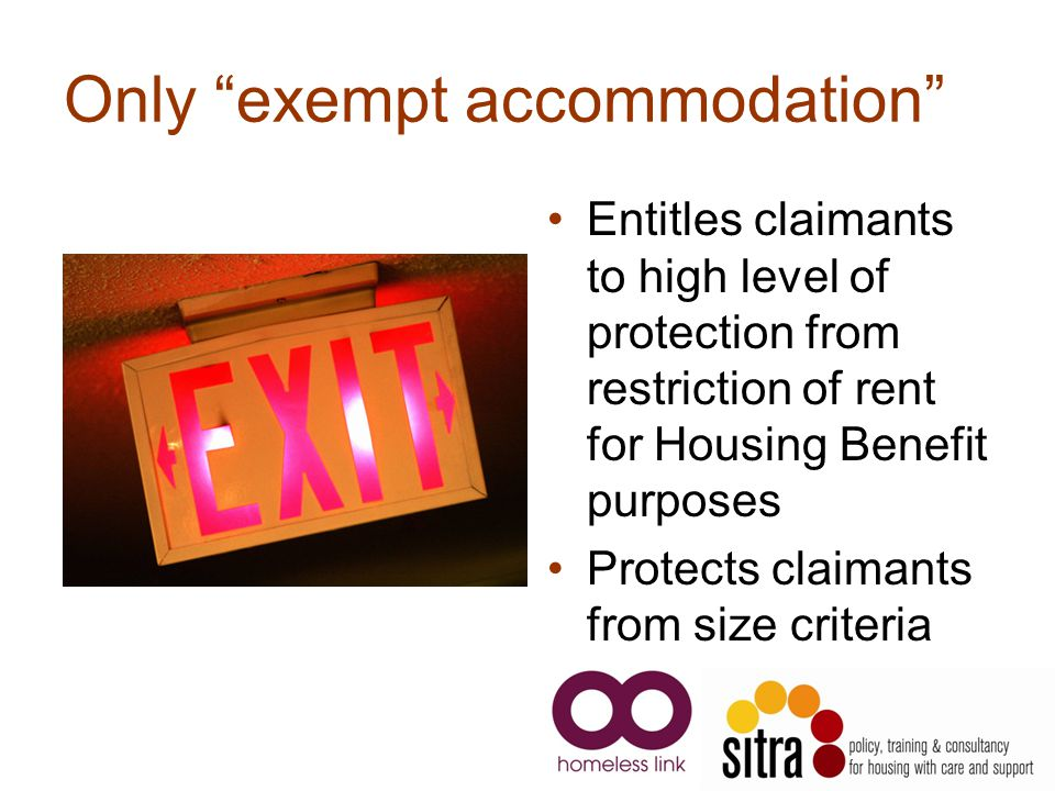 Only exempt accommodation Entitles claimants to high level of protection from restriction of rent for Housing Benefit purposes Protects claimants from size criteria