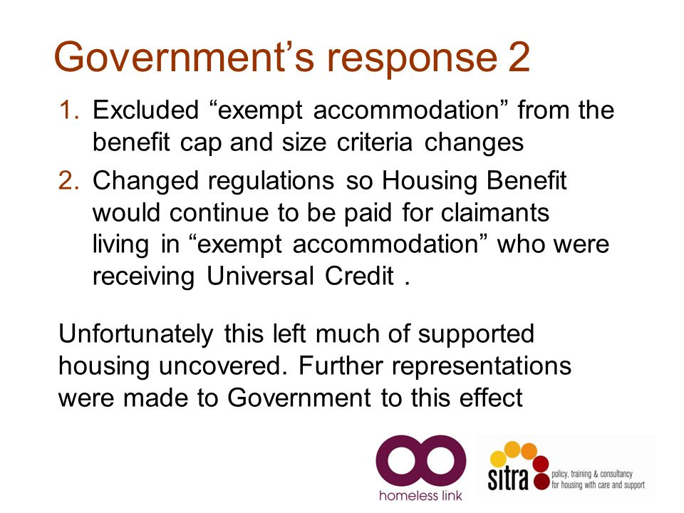 Government's response 2 1.Excluded exempt accommodation from the benefit cap and size criteria changes 2.Changed regulations so Housing Benefit would continue to be paid for claimants living in exempt accommodation who were receiving Universal Credit.