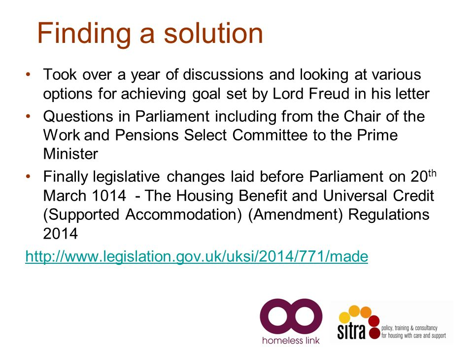 Finding a solution Took over a year of discussions and looking at various options for achieving goal set by Lord Freud in his letter Questions in Parliament including from the Chair of the Work and Pensions Select Committee to the Prime Minister Finally legislative changes laid before Parliament on 20 th March 1014 - The Housing Benefit and Universal Credit (Supported Accommodation) (Amendment) Regulations 2014 http://www.legislation.gov.uk/uksi/2014/771/made