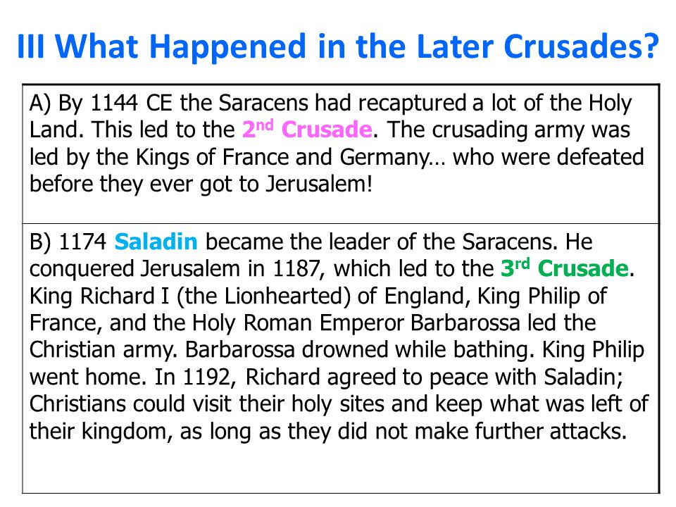 III What Happened in the Later Crusades? A) By 1144 CE the Saracens had recaptured a lot of the Holy Land. This led to the 2 nd Crusade. The crusading